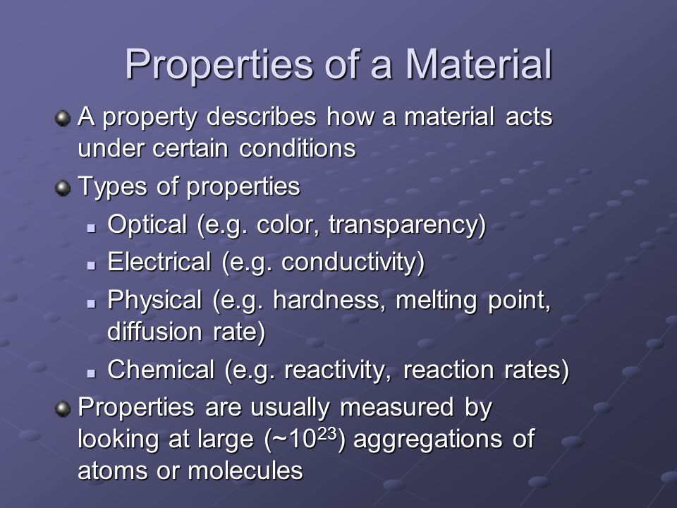 Properties of a Material A property describes how a material acts under certain conditions Types of properties Optical (e.g. color, transparency) Opti