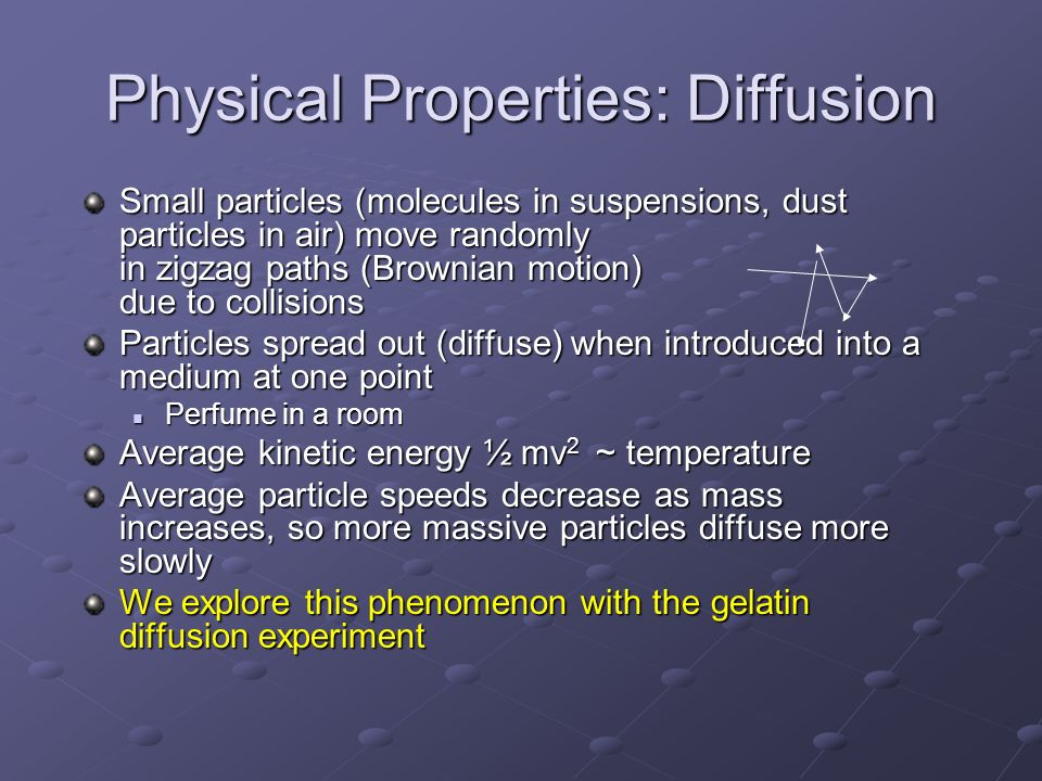 Physical Properties: Diffusion Small particles (molecules in suspensions, dust particles in air) move randomly in zigzag paths (Brownian motion) due t