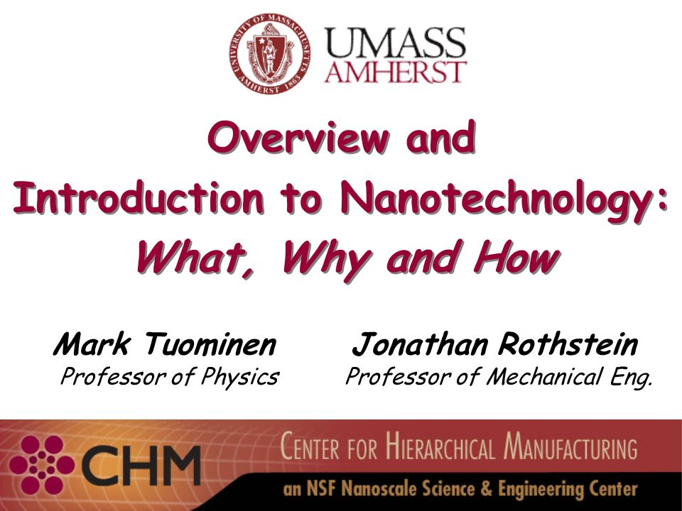 Overview and Introduction to Nanotechnology: What, Why and How Overview and Introduction to Nanotechnology: What, Why and How Mark Tuominen Professor of Physics Jonathan Rothstein Professor of Mechanical Eng.