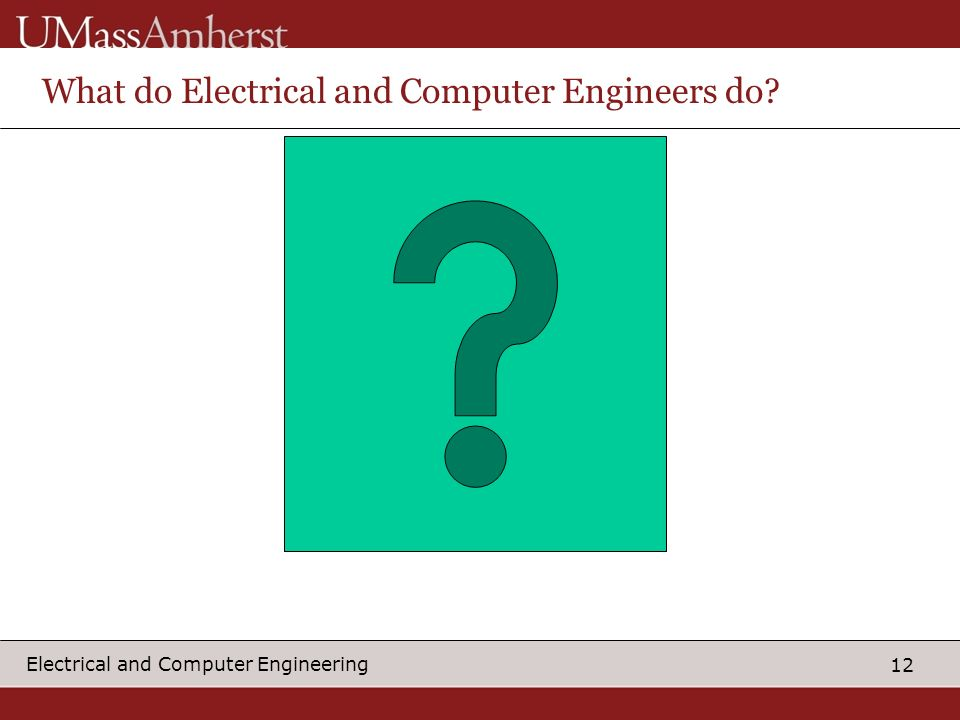 12 Electrical and Computer Engineering What do Electrical and Computer Engineers do?