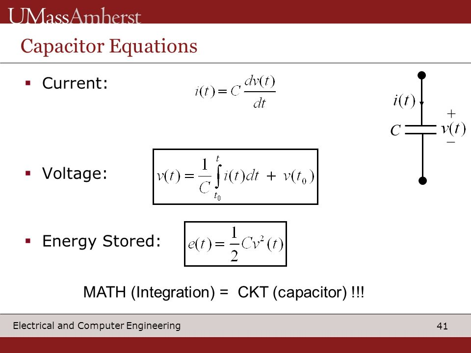 41 Electrical and Computer Engineering Capacitor Equations Current: Voltage: Energy Stored: C + _ MATH (Integration) = CKT (capacitor) !!!