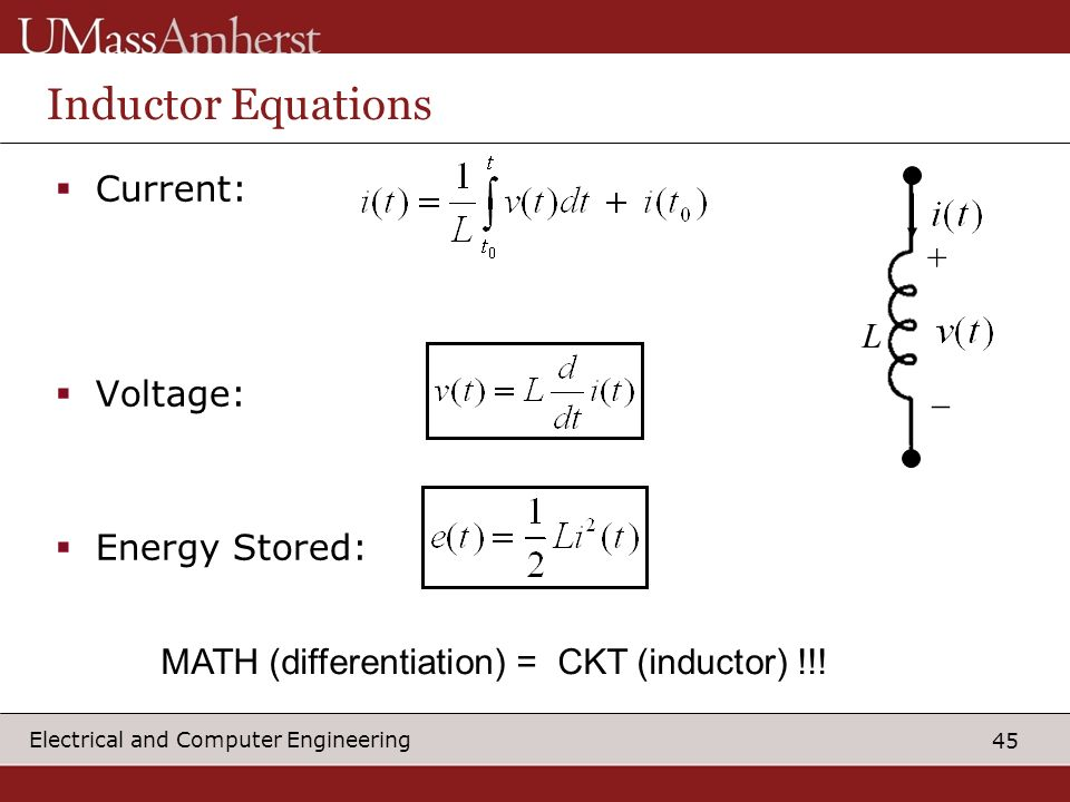 45 Electrical and Computer Engineering Inductor Equations Current: Voltage: Energy Stored: + _ L MATH (differentiation) = CKT (inductor) !!!