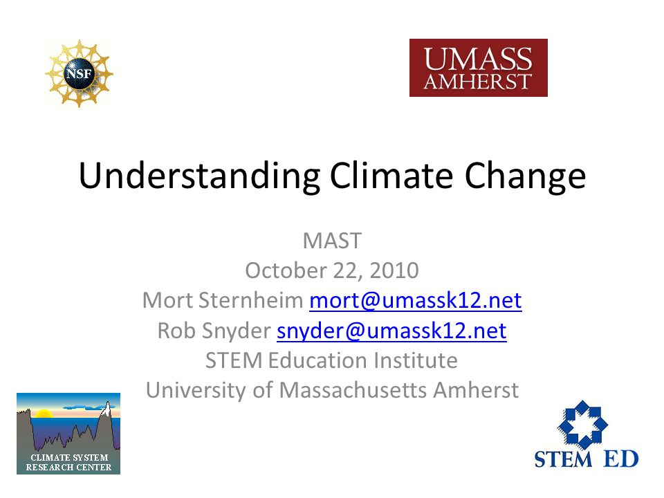 Understanding Climate Change MAST October 22, 2010 Mort Sternheim mort@umassk12.netmort@umassk12.net Rob Snyder snyder@umassk12.netsnyder@umassk12.net STEM Education Institute University of Massachusetts Amherst