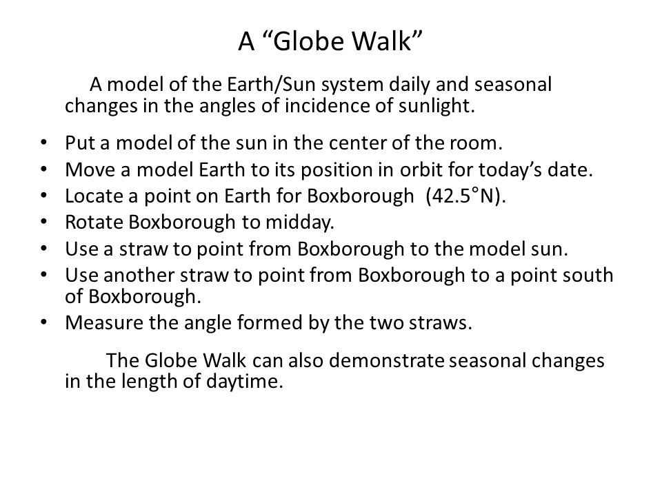 A Globe Walk A model of the Earth/Sun system daily and seasonal changes in the angles of incidence of sunlight.
