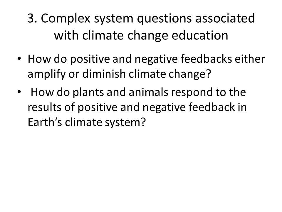 3. Complex system questions associated with climate change education How do positive and negative feedbacks either amplify or diminish climate change?