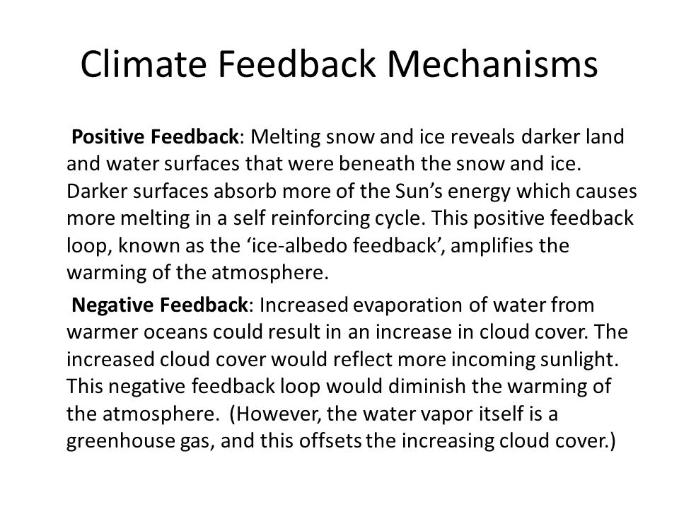 Climate Feedback Mechanisms Positive Feedback: Melting snow and ice reveals darker land and water surfaces that were beneath the snow and ice.