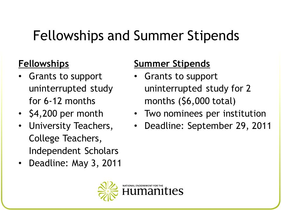 Fellowships and Summer Stipends Fellowships Grants to support uninterrupted study for 6-12 months $4,200 per month University Teachers, College Teache