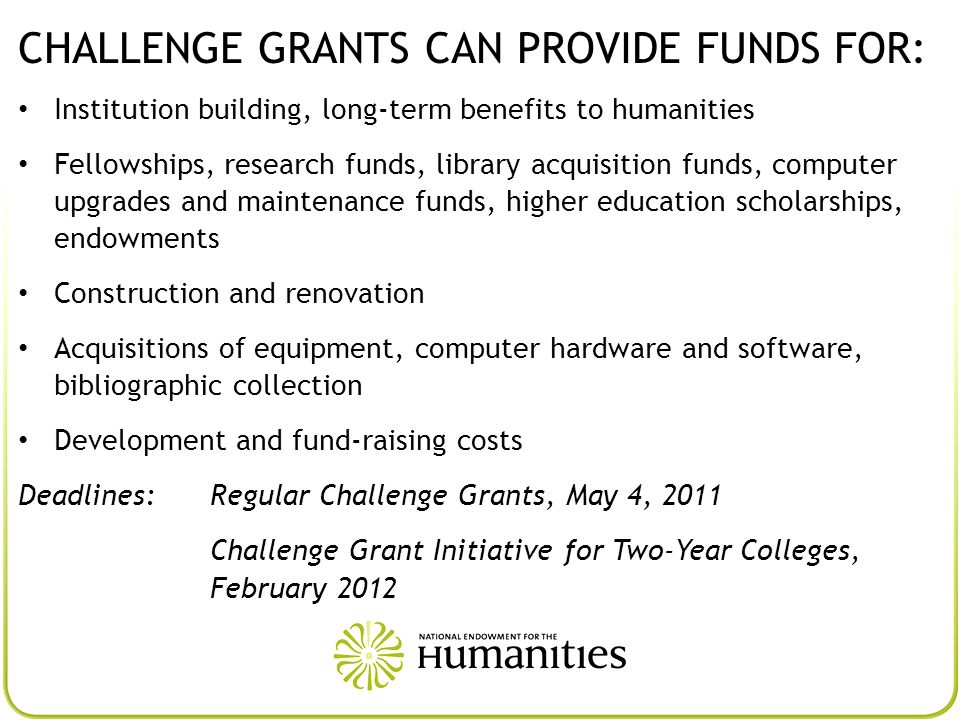 CHALLENGE GRANTS CAN PROVIDE FUNDS FOR: Institution building, long-term benefits to humanities Fellowships, research funds, library acquisition funds,