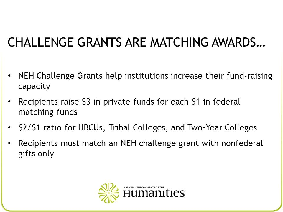 CHALLENGE GRANTS ARE MATCHING AWARDS… NEH Challenge Grants help institutions increase their fund-raising capacity Recipients raise $3 in private funds