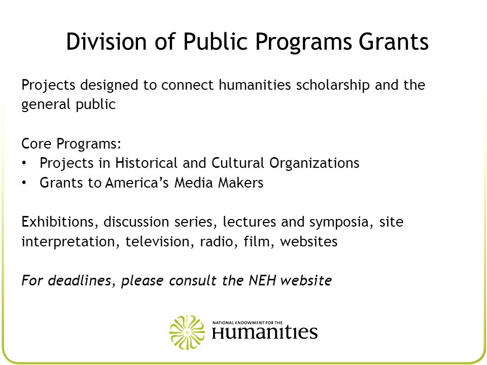 Division of Public Programs Grants Projects designed to connect humanities scholarship and the general public Core Programs: Projects in Historical an