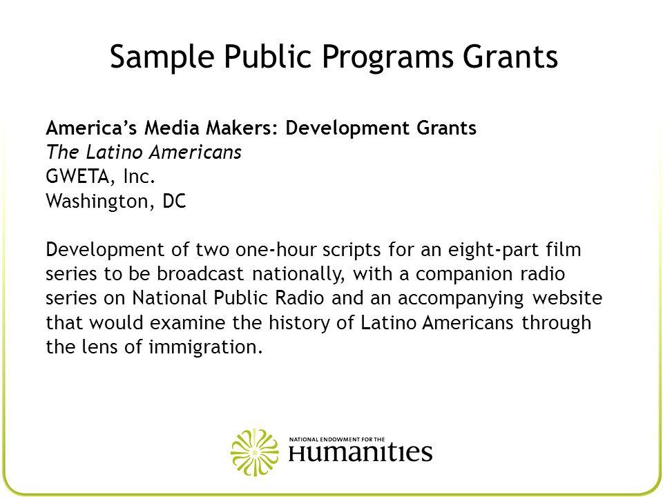 Sample Public Programs Grants Americas Media Makers: Development Grants The Latino Americans GWETA, Inc. Washington, DC Development of two one-hour sc