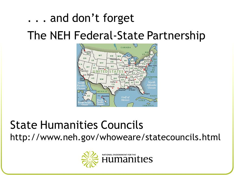 ... and dont forget The NEH Federal-State Partnership State Humanities Councils http://www.neh.gov/whoweare/statecouncils.html