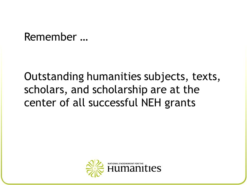 Remember … Outstanding humanities subjects, texts, scholars, and scholarship are at the center of all successful NEH grants