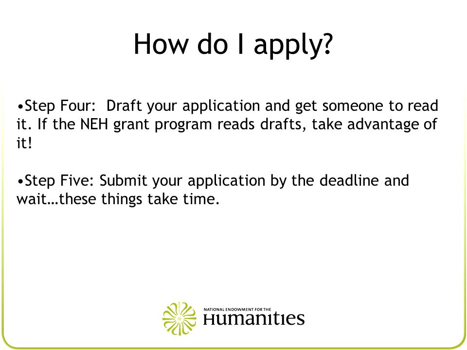 Step Four: Draft your application and get someone to read it. If the NEH grant program reads drafts, take advantage of it! Step Five: Submit your appl