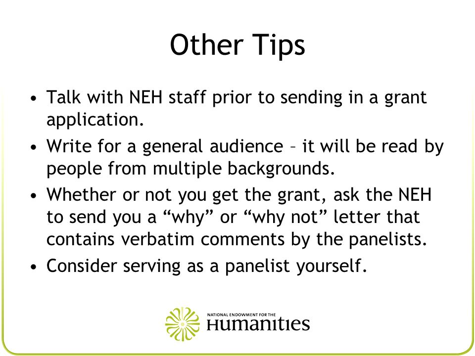Other Tips Talk with NEH staff prior to sending in a grant application. Write for a general audience – it will be read by people from multiple backgro