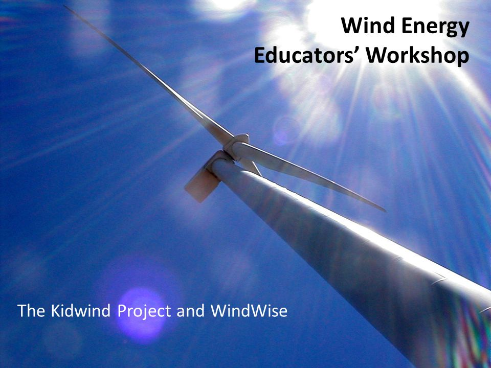 The KidWind Project www.kidwind.org Susan Reyes Science & Sustainability Educator KidWind Wind Senator sreyes7@mac.com Presenters: Lynda Elie NYSERDA - Energy & Sustainability Educator KidWind - WindWise Curriculum Presenter lynda@kidwind.org