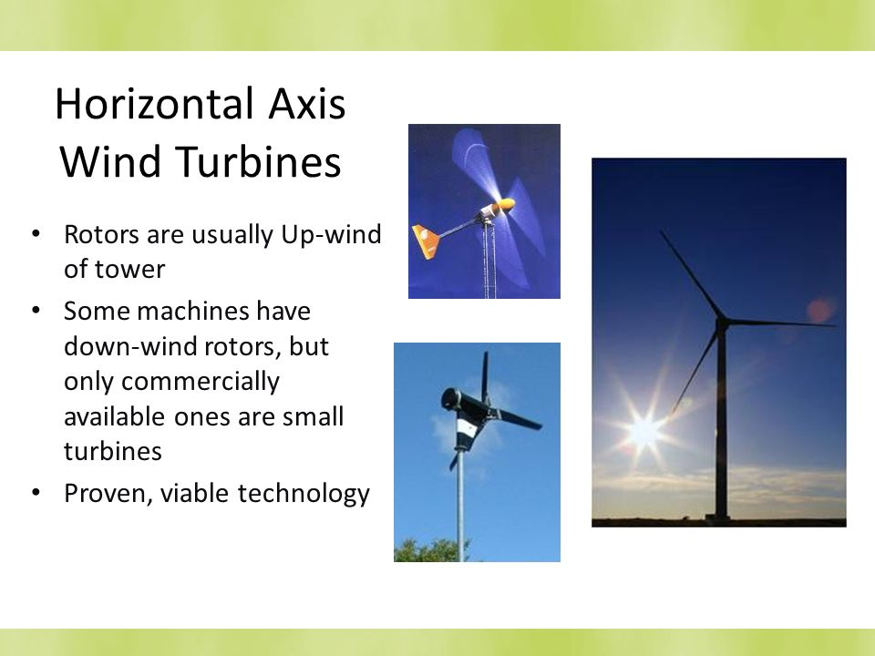 Horizontal Axis Wind Turbines Rotors are usually Up-wind of tower Some machines have down-wind rotors, but only commercially available ones are small