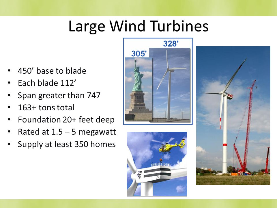 Large Wind Turbines 450 base to blade Each blade 112 Span greater than 747 163+ tons total Foundation 20+ feet deep Rated at 1.5 – 5 megawatt Supply a