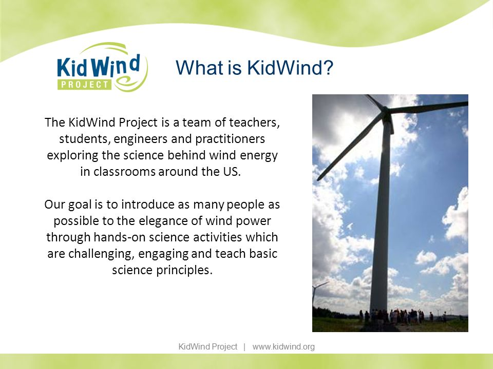 KidWind Project | www.kidwind.org What is KidWind? The KidWind Project is a team of teachers, students, engineers and practitioners exploring the scie