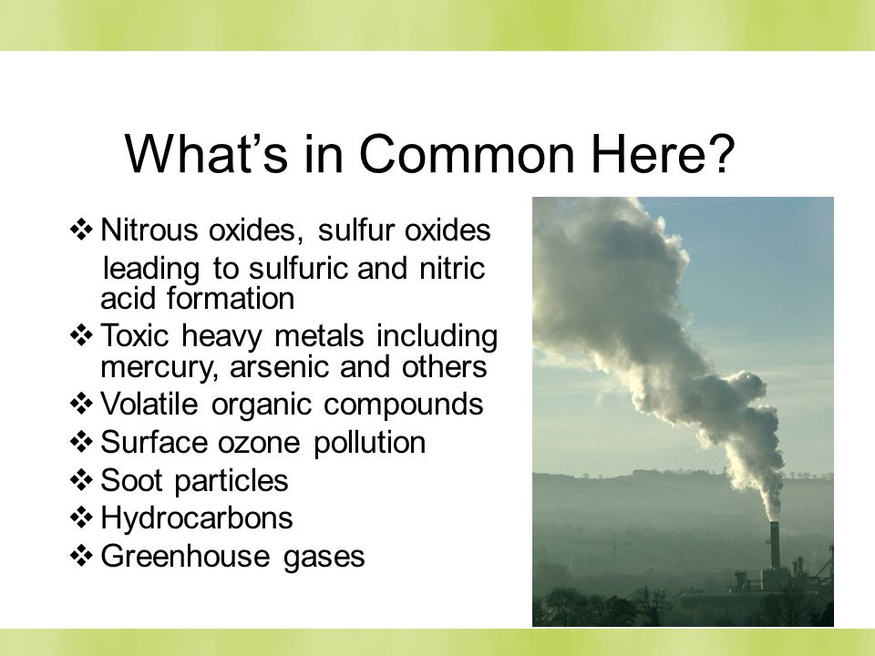 28 Whats in Common Here? Nitrous oxides, sulfur oxides leading to sulfuric and nitric acid formation Toxic heavy metals including mercury, arsenic and