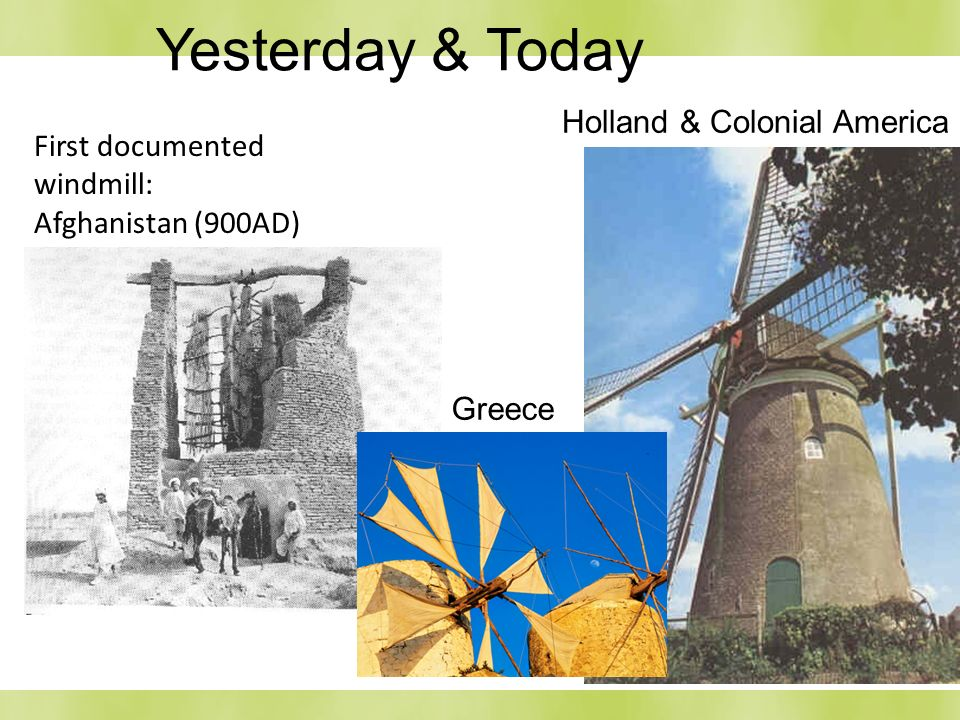 Holland & Colonial America First documented windmill: Afghanistan (900AD) Greece Yesterday & Today
