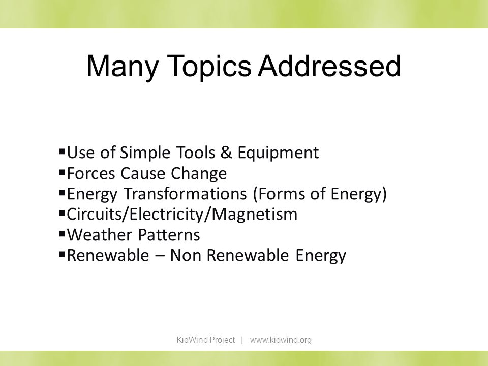 Many Topics Addressed KidWind Project | www.kidwind.org Use of Simple Tools & Equipment Forces Cause Change Energy Transformations (Forms of Energy) C
