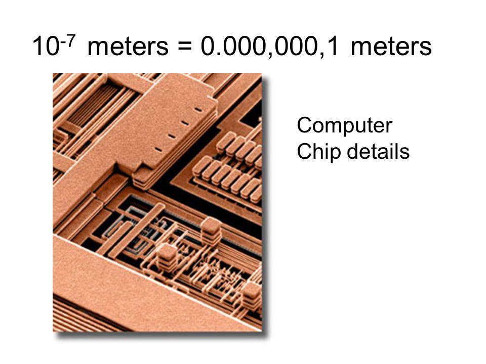 10 -7 meters = 0.000,000,1 meters Computer Chip details 10 -7 meters