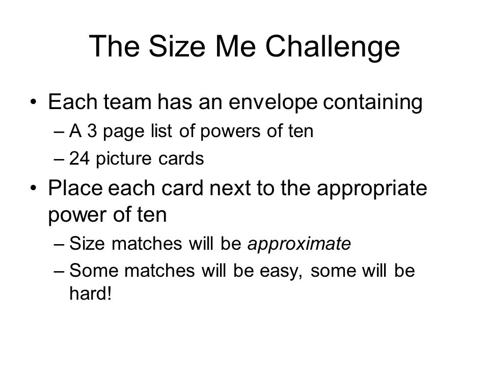 The Size Me Challenge Each team has an envelope containing –A 3 page list of powers of ten –24 picture cards Place each card next to the appropriate p