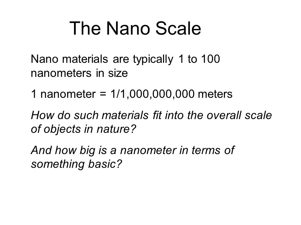 The Nano Scale Nano materials are typically 1 to 100 nanometers in size 1 nanometer = 1/1,000,000,000 meters How do such materials fit into the overal
