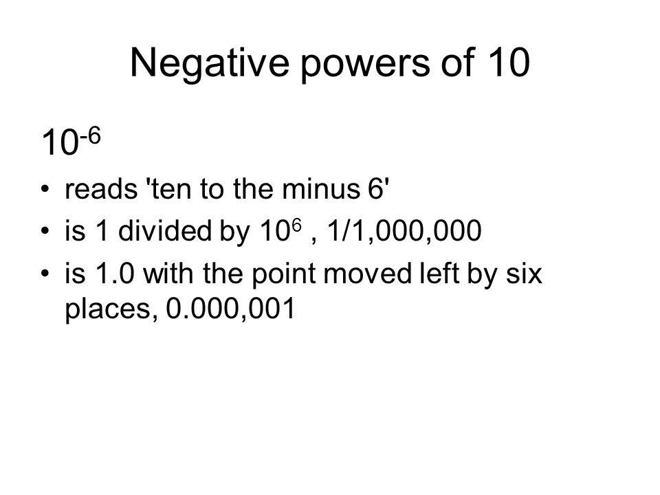 Negative powers of 10 10 -6 reads 'ten to the minus 6' is 1 divided by 10 6, 1/1,000,000 is 1.0 with the point moved left by six places, 0.000,001