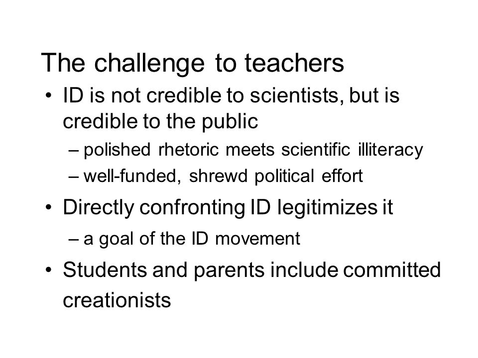 The challenge to teachers ID is not credible to scientists, but is credible to the public –polished rhetoric meets scientific illiteracy –well-funded, shrewd political effort Directly confronting ID legitimizes it –a goal of the ID movement Students and parents include committed creationists