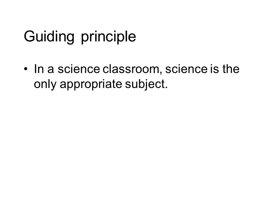 Guiding principle In a science classroom, science is the only appropriate subject.