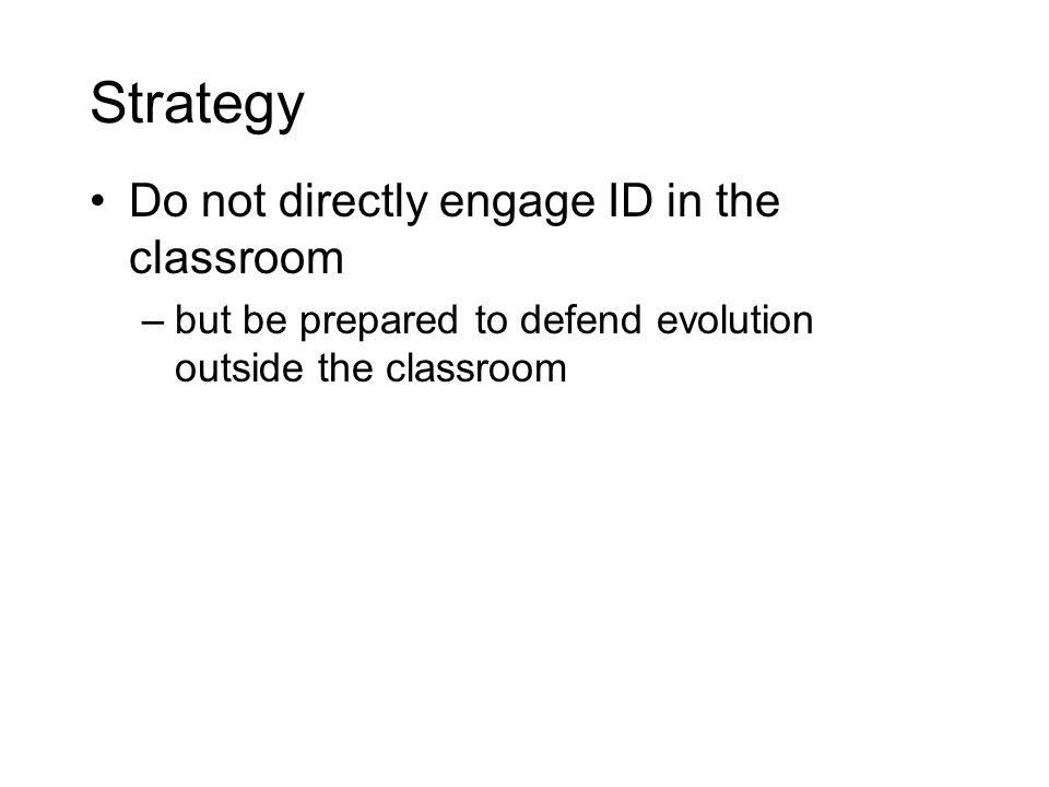 Strategy Do not directly engage ID in the classroom –but be prepared to defend evolution outside the classroom