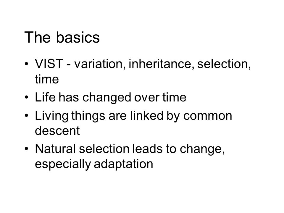 The basics VIST - variation, inheritance, selection, time Life has changed over time Living things are linked by common descent Natural selection leads to change, especially adaptation