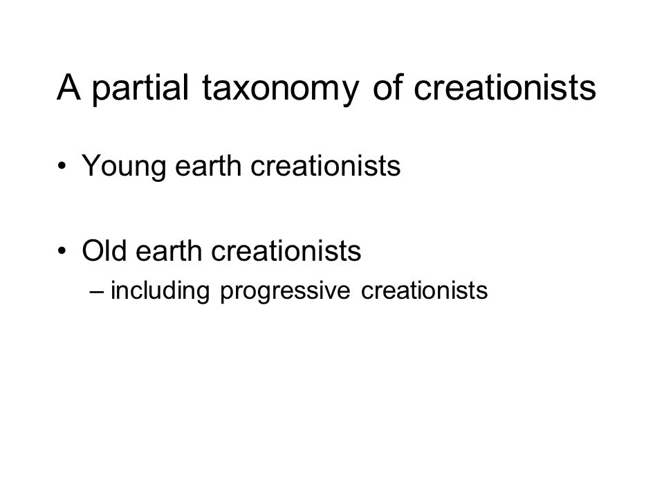 A partial taxonomy of creationists Young earth creationists Old earth creationists –including progressive creationists