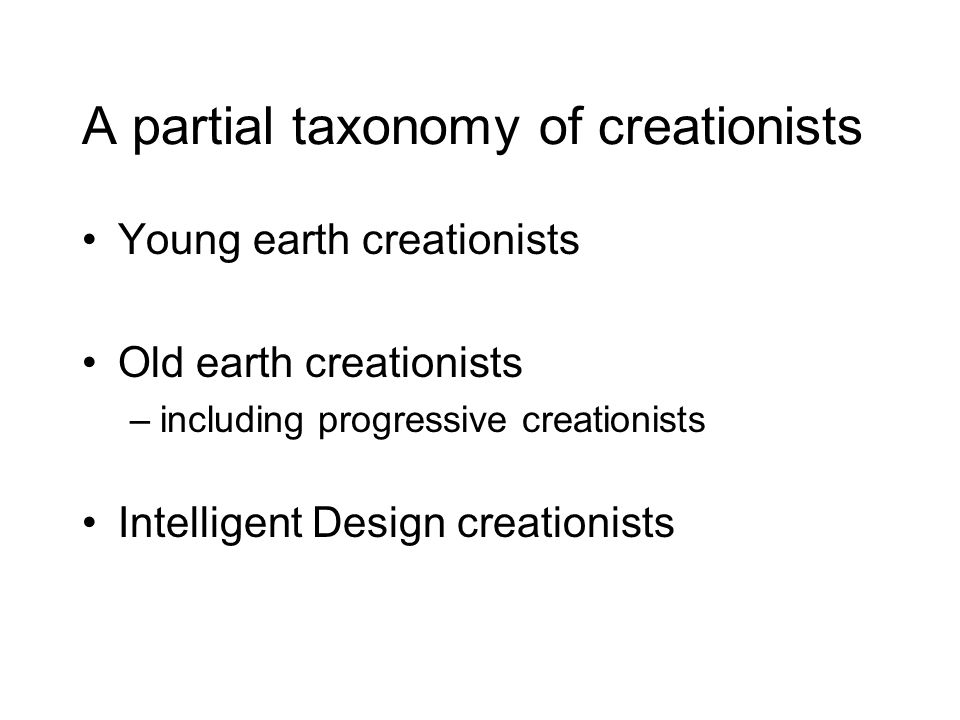 A partial taxonomy of creationists Young earth creationists Old earth creationists –including progressive creationists Intelligent Design creationists