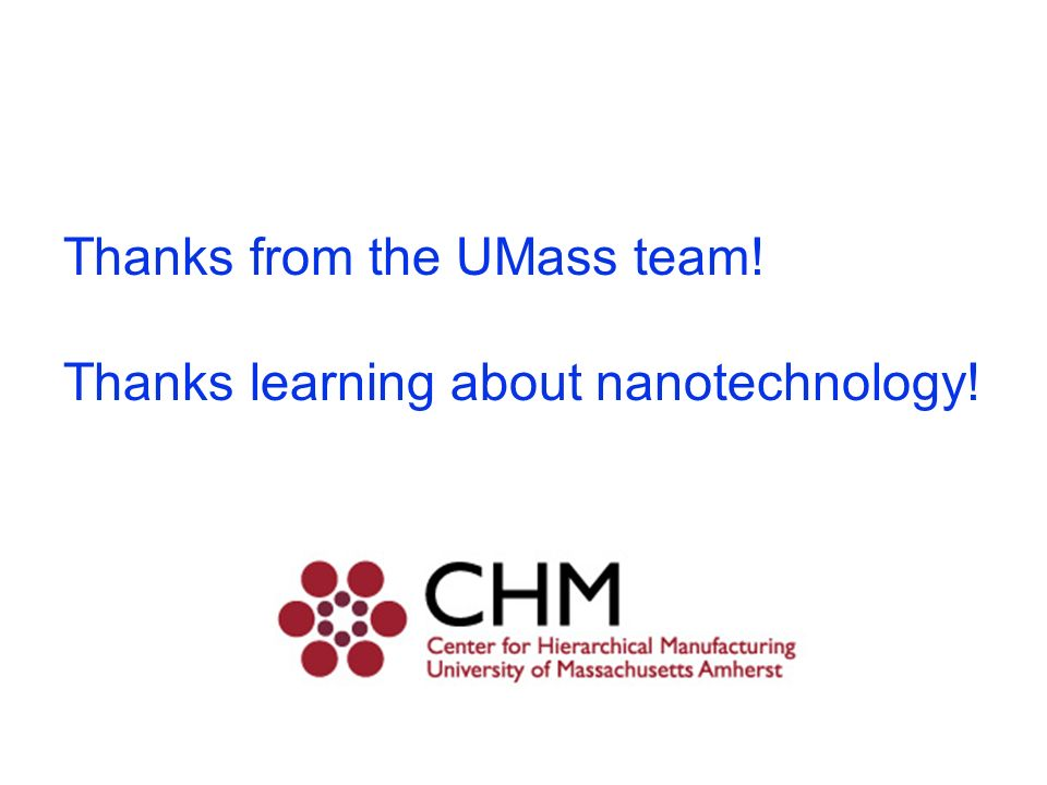 My Advice to Students: Pursue your interests Ask questions Be clever Do! Thanks for visiting UMass and learning about nanotechnology! Re: Your future