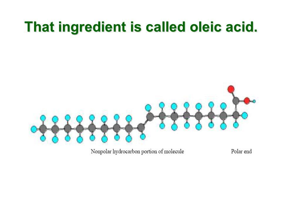 That ingredient is called oleic acid.
