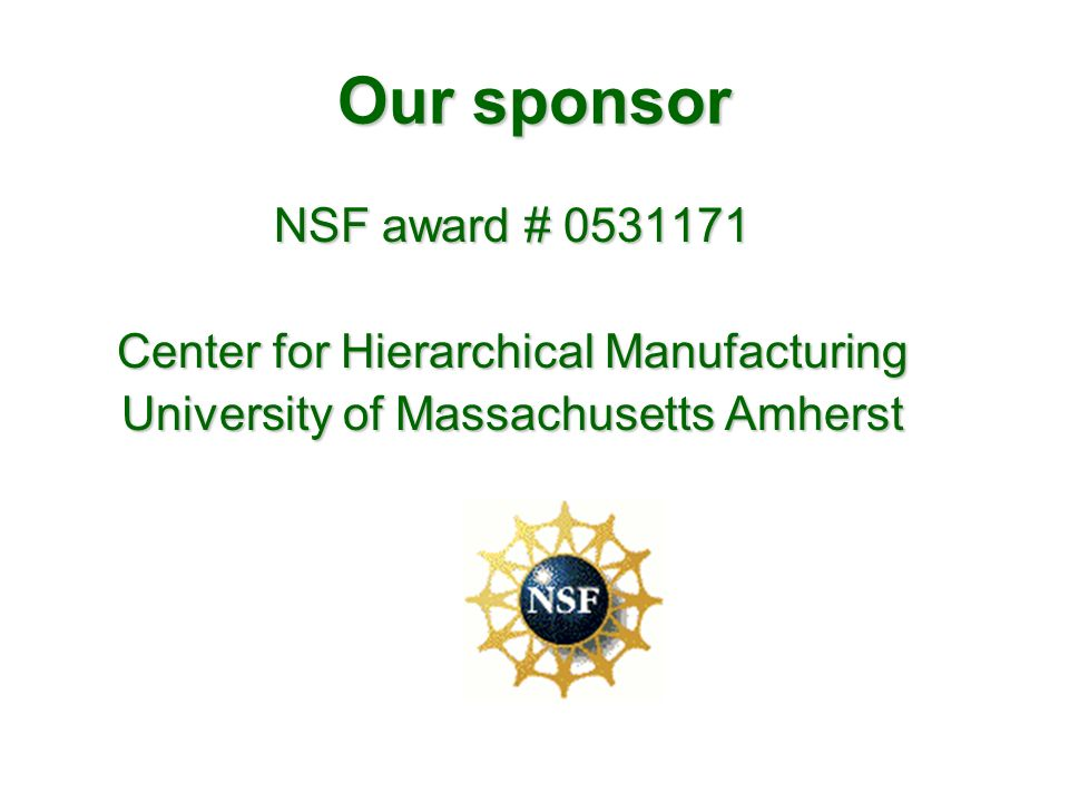 Our sponsor NSF award # 0531171 Center for Hierarchical Manufacturing University of Massachusetts Amherst