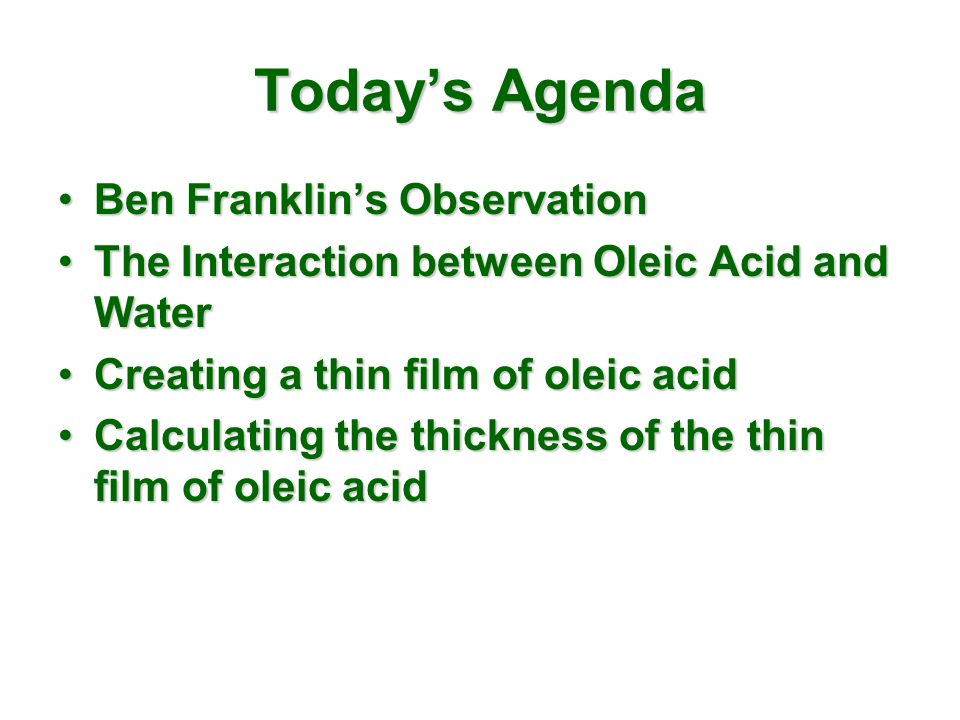 Todays Agenda Ben Franklins ObservationBen Franklins Observation The Interaction between Oleic Acid and WaterThe Interaction between Oleic Acid and Water Creating a thin film of oleic acidCreating a thin film of oleic acid Calculating the thickness of the thin film of oleic acidCalculating the thickness of the thin film of oleic acid