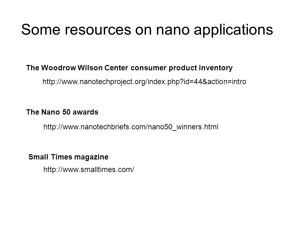 Some resources on nano applications http://www.nanotechproject.org/index.php?id=44&action=intro The Woodrow Wilson Center consumer product inventory T