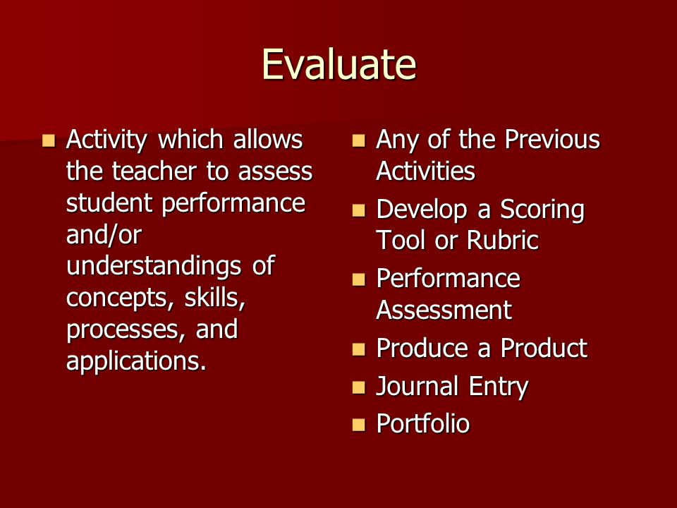 Evaluate Activity which allows the teacher to assess student performance and/or understandings of concepts, skills, processes, and applications. Activ