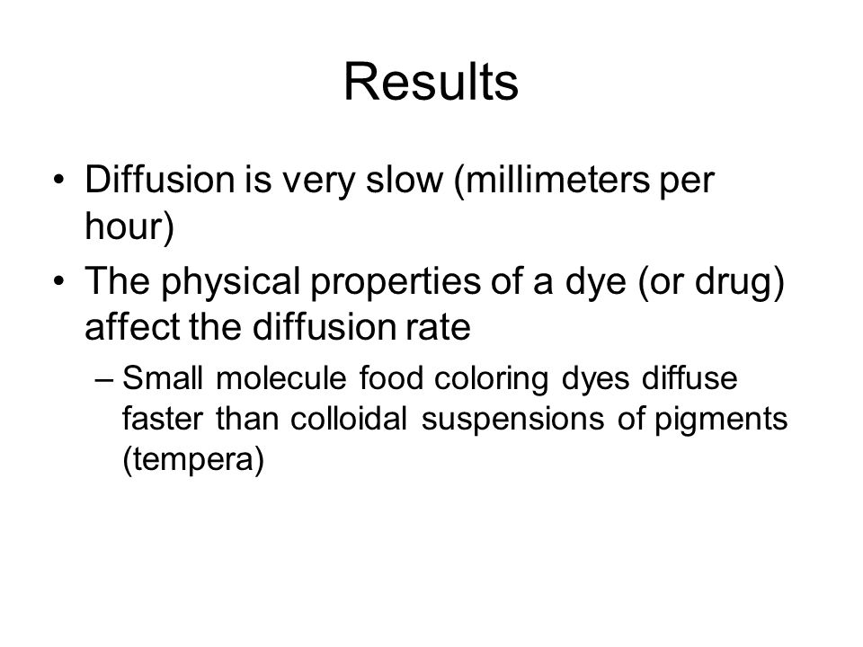 Results Diffusion is very slow (millimeters per hour) The physical properties of a dye (or drug) affect the diffusion rate –Small molecule food colori