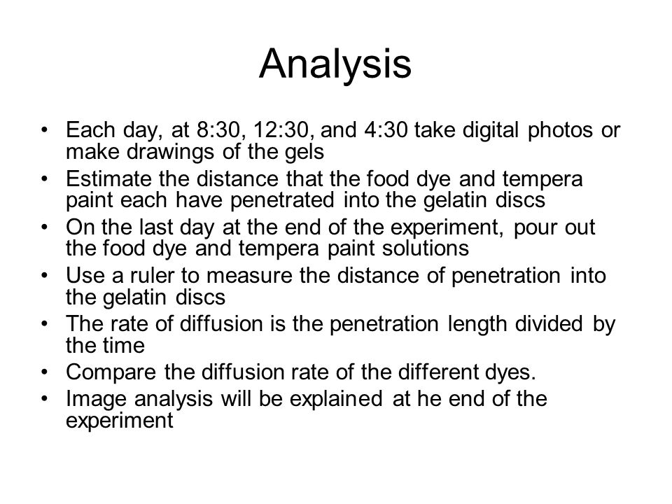 Analysis Each day, at 8:30, 12:30, and 4:30 take digital photos or make drawings of the gels Estimate the distance that the food dye and tempera paint