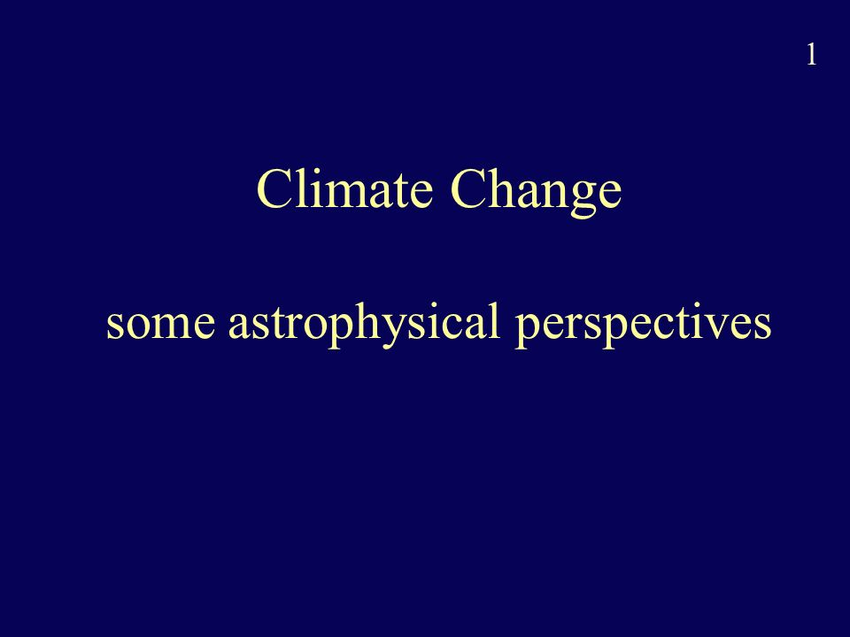 1 Climate Change some astrophysical perspectives