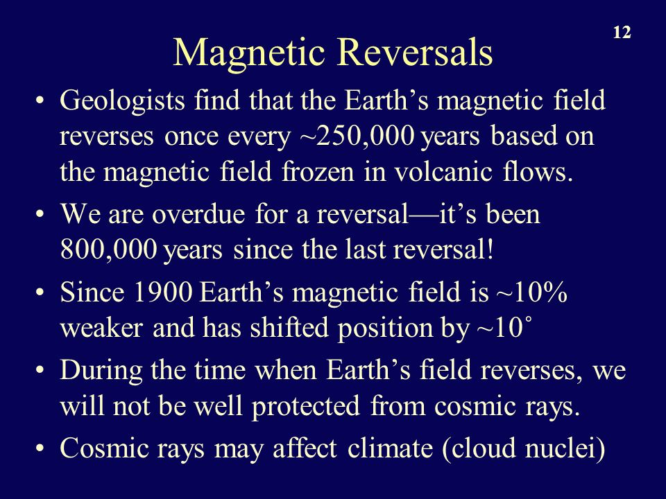 12 Magnetic Reversals Geologists find that the Earths magnetic field reverses once every ~250,000 years based on the magnetic field frozen in volcanic flows.