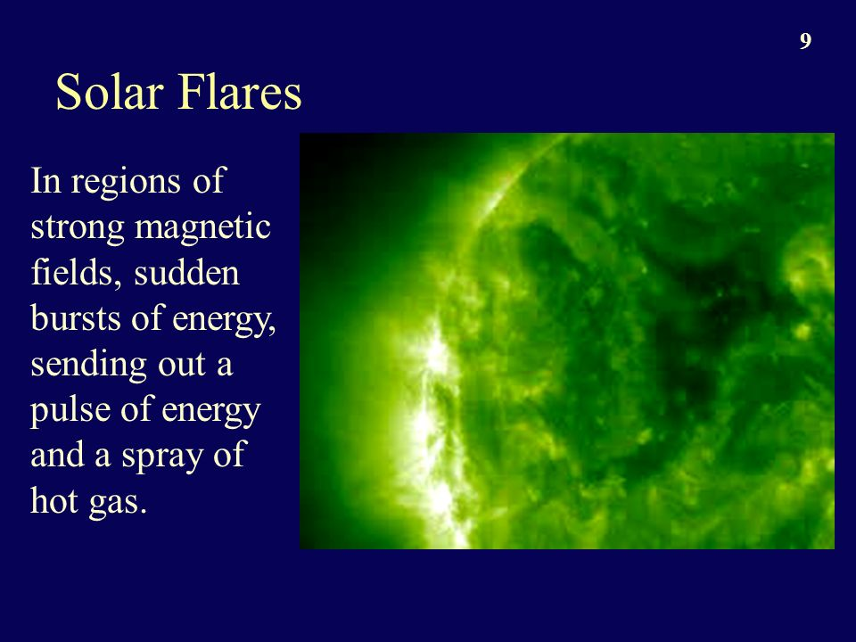 9 Solar Flares In regions of strong magnetic fields, sudden bursts of energy, sending out a pulse of energy and a spray of hot gas.