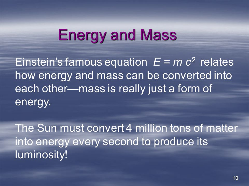 10 Energy and Mass Einsteins famous equation E = m c 2 relates how energy and mass can be converted into each othermass is really just a form of energ