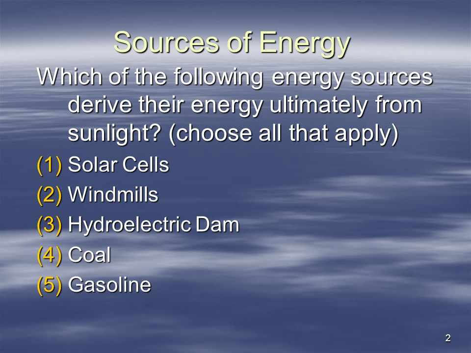 2 Sources of Energy Which of the following energy sources derive their energy ultimately from sunlight? (choose all that apply) (1)Solar Cells (2)Wind
