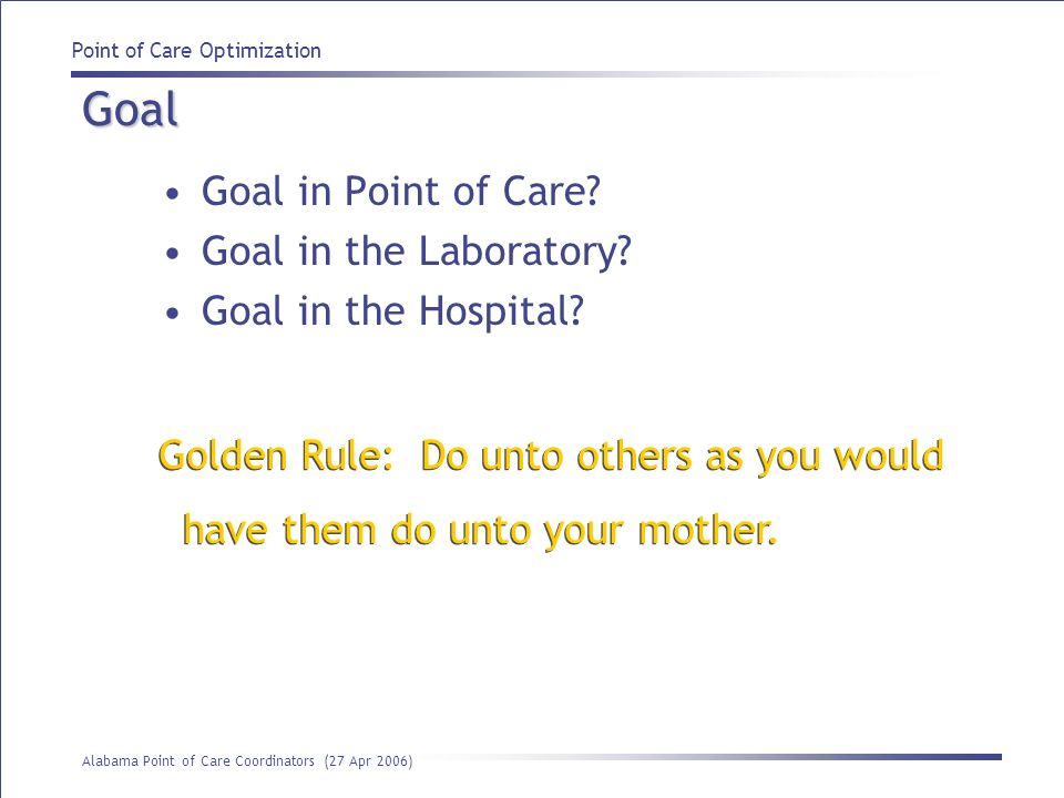 Point of Care Optimization Alabama Point of Care Coordinators (27 Apr 2006) Safety is part of quality Process changes ensure long-term benefit Labs have opportunity because of attention to quality issues Examine pre-analytical processes first Use technology to improve processes, address quality & examine data Quality Our healthcare delivery system is NOT safe for the patient